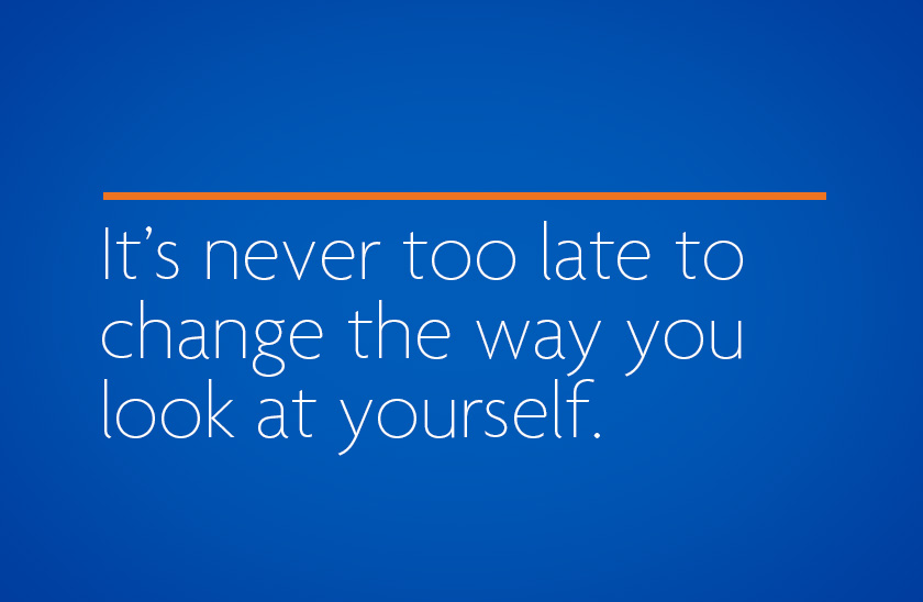 It's never too late to change the way you look at yourself